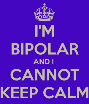 BIPOLAR AND I CANNOT KEEP CALM