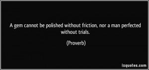gem cannot be polished without friction, nor a man perfected without ...