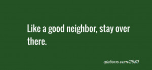 Image for Quote #2980: Like a good neighbor, stay over there.