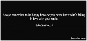 ... you never know who's falling in love with your smile. - Anonymous