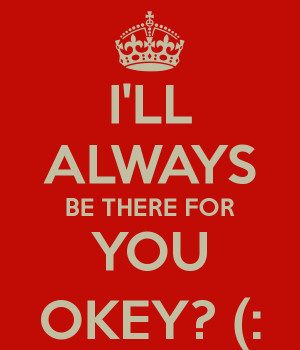 LL ALWAYS BE THERE FOR YOU OKEY? (: