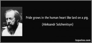... grows in the human heart like lard on a pig. - Aleksandr Solzhenitsyn