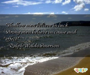 Shallow men believe in luck. Strong men believe in cause and effect ...