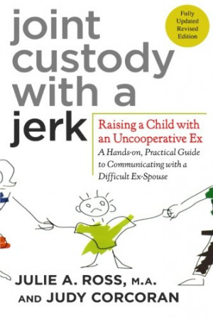 Joint Custody with a Jerk: Raising a Child with an Uncooperative Ex- A ...
