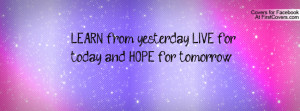 learn from yesterday , Pictures , live for today and hope for tomorrow ...