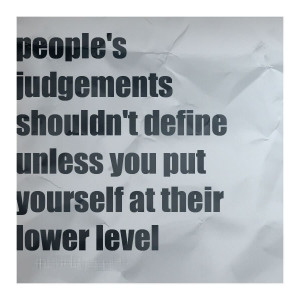 People's Judgements Shouldn't Define Unless You Put Yourself At ...