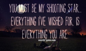 You must be my shooting star ... everything I've wished for, is ...