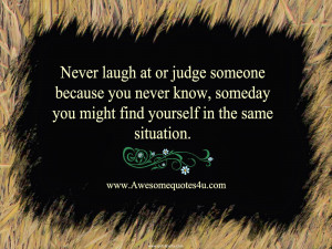 Never laugh at or judge someone because you never know, someday you ...