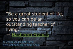 Be a great student of life, so you can be an outstanding teacher of ...