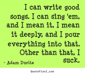 ... quotes about inspirational - I can write good songs. i can sing 'em