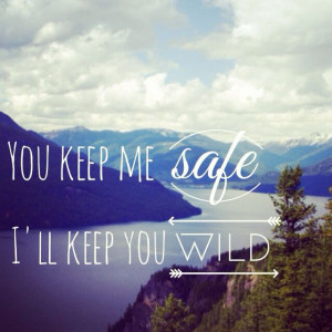 You keep me safe, I'll keep you wild.