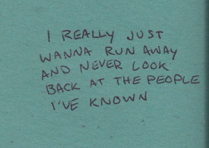really just wanna run away and never look back at the people i've ...