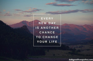 Every new day is another chance to change yout life