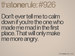 Don't ever tell me to calm down if you're the one who made me mad in ...