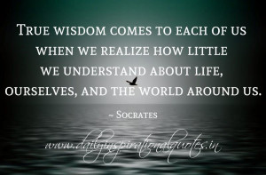 ... life, ourselves, and the world around us. ~ Socrates ( Wisdom Quotes