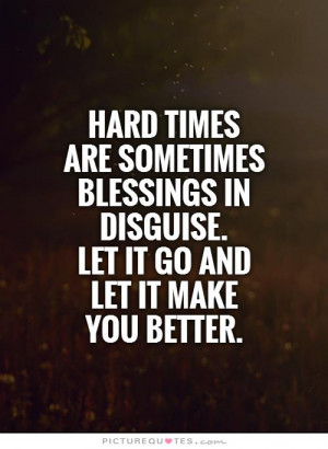 Hard times are sometimes blessings in disguise. Let it go and let it ...