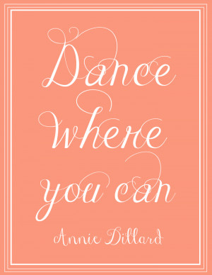 Free Printable | Dance Where You Can - Annie Dillard. Click through to ...