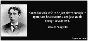 man likes his wife to be just clever enough to appreciate his ...
