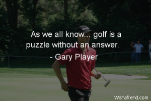 Golf is a puzzle without an answer. I've played the game for 40 years ...