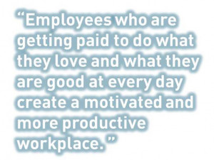 Employees who are getting paid to do what they love and what they are ...