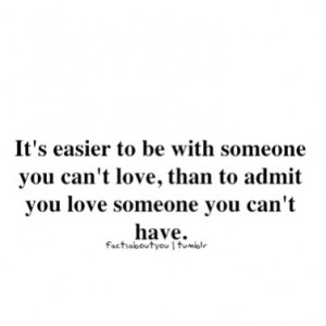 ... someone you can't love, than to admit you love someone you can't have