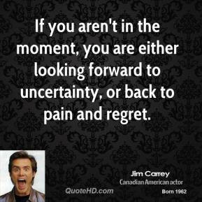 Jim Carrey - If you aren't in the moment, you are either looking ...