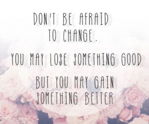 Dont Be Afraid Of Change Quotes Don't be afraid to change you