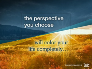 The perspective you choose will color your life completely...