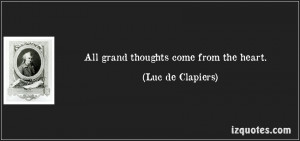 All grand thoughts come from the heart. (Luc de Clapiers)