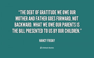 The debt of gratitude we owe our mother and father goes forward, not ...