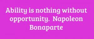Ability is nothing without opportunity. Napoleon Bonaparte...