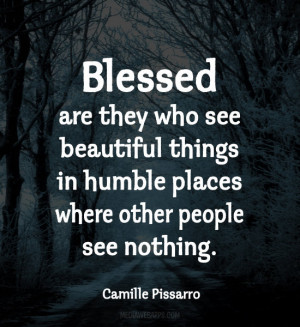 Blessed are they who see beautiful things in humble places