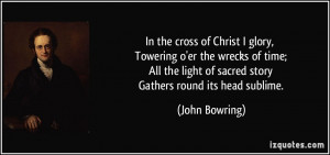In the cross of Christ I glory, Towering o'er the wrecks of time; All ...