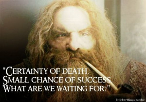 Certainty of death. Small chance of success. What are we waiting for ...