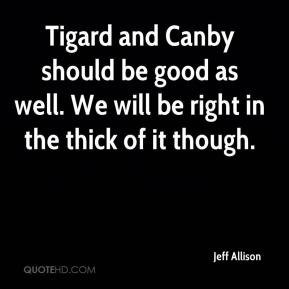 Tigard and Canby should be good as well. We will be right in the thick ...
