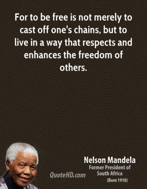 For to be free is not merely to cast off one's chains, but to live in ...