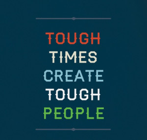 tough times create tough people