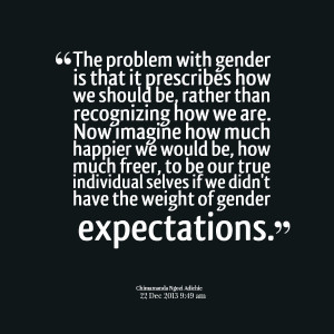 Quotes Picture: the problem with gender is that it prescribes how we ...