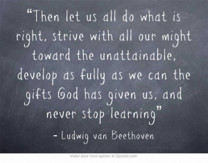 "... God has given us, and never stop learning"" ~ Ludwig van Beethoven"