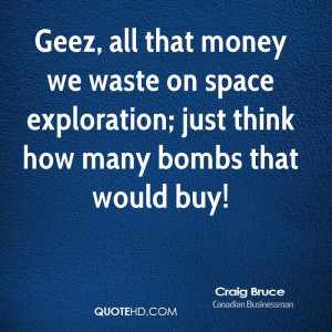 Geez all that money we waste on space exploration just think how