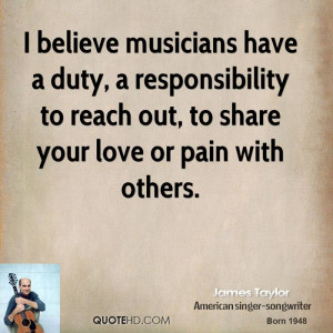 believe musicians have a duty, a responsibility to reach out, to ...