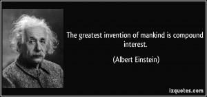 ... greatest invention of mankind is compound interest. - Albert Einstein