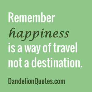 Happiness Is a Way of Travel not a Destination ~ Happiness Quote