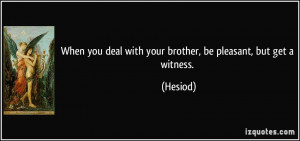 When you deal with your brother, be pleasant, but get a witness ...