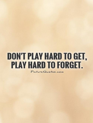 Don't play hard to get, play hard to forget. Picture Quote #1
