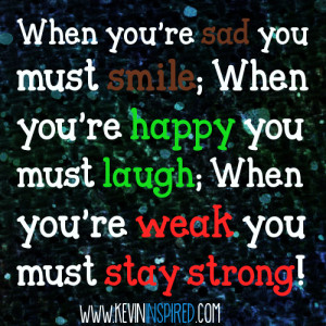 ... re Happy You Must Laugh, When You're Weak You Must Stay Strong