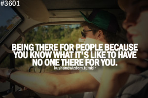 there for people because you know what it's like to have no one there ...
