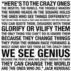 Here's to the crazy ones quote from Jack Kerouac. Used by Steve Jobs.