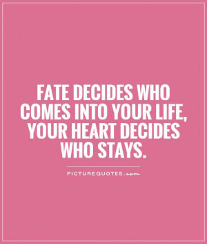 Fate decides who comes into your life, your heart decides who stays ...