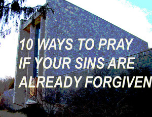 10 Ways to Pray If Your Sins Are Already Forgiven
